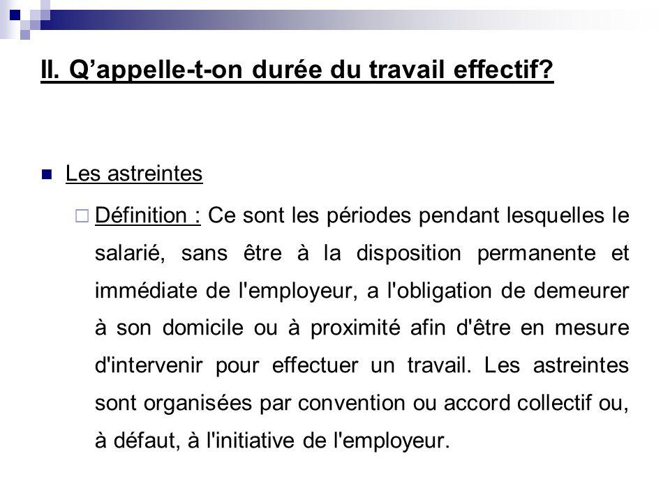Les astreintes Définition : Ce sont les périodes pendant lesquelles le salarié, sans être à la disposition permanente et immédiate de l'employeur, a l
