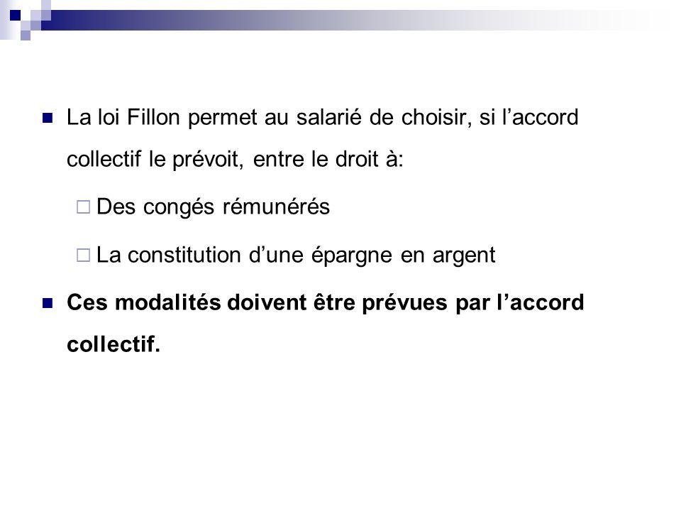 La loi Fillon permet au salarié de choisir, si laccord collectif le prévoit, entre le droit à: Des congés rémunérés La constitution dune épargne en ar