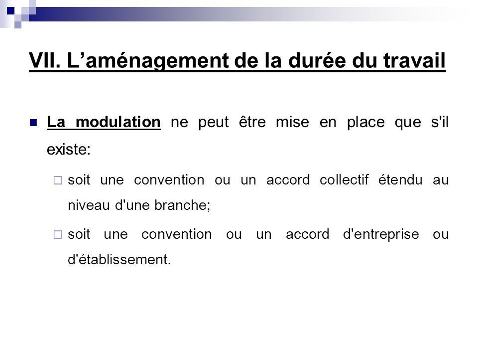 VII. Laménagement de la durée du travail La modulation ne peut être mise en place que s'il existe: soit une convention ou un accord collectif étendu a