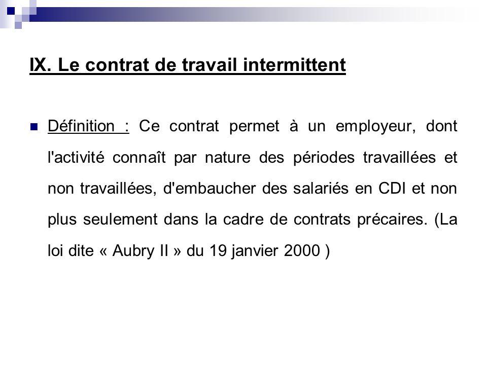 IX. Le contrat de travail intermittent Définition : Ce contrat permet à un employeur, dont l'activité connaît par nature des périodes travaillées et n