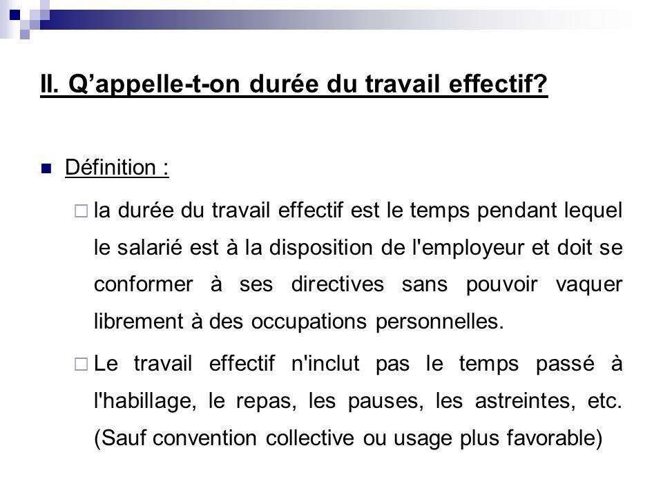 II. Qappelle-t-on durée du travail effectif? Définition : la durée du travail effectif est le temps pendant lequel le salarié est à la disposition de