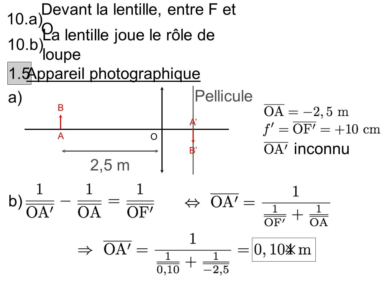 10.a) Devant la lentille, entre F et O 10.b) La lentille joue le rôle de loupe 1.5 Appareil photographique a) A B 2,5 m O B A Pellicule inconnu b)
