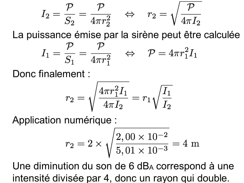 La puissance émise par la sirène peut être calculée par : Donc finalement : Application numérique : Une diminution du son de 6 dB A correspond à une intensité divisée par 4, donc un rayon qui double.