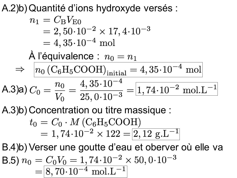2)b)Quantité dions hydroxyde versés : À léquivalence : A.3)a) A.3)b)Concentration ou titre massique : B.4)b)Verser une goutte deau et oberver où elle