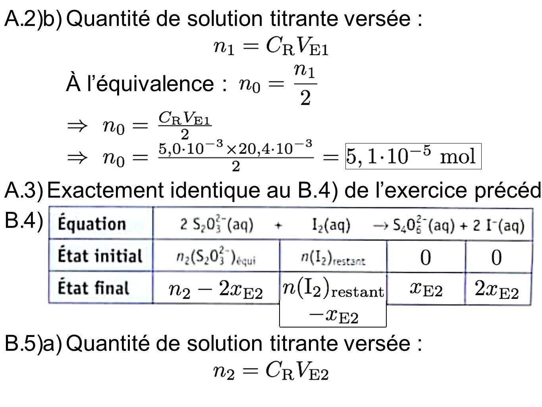 2)b)A.Quantité de solution titrante versée : À léquivalence : 3)A.Exactement identique au B.4) de lexercice précédent 4)B. 5)a)B.Quantité de solution