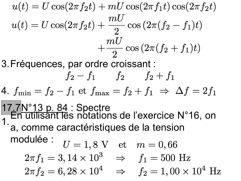 3.Fréquences, par ordre croissant : 4. 17.7 N°13 p. 84 : Spectre 1. En utilisant les notations de lexercice N°16, on a, comme caractéristiques de la t