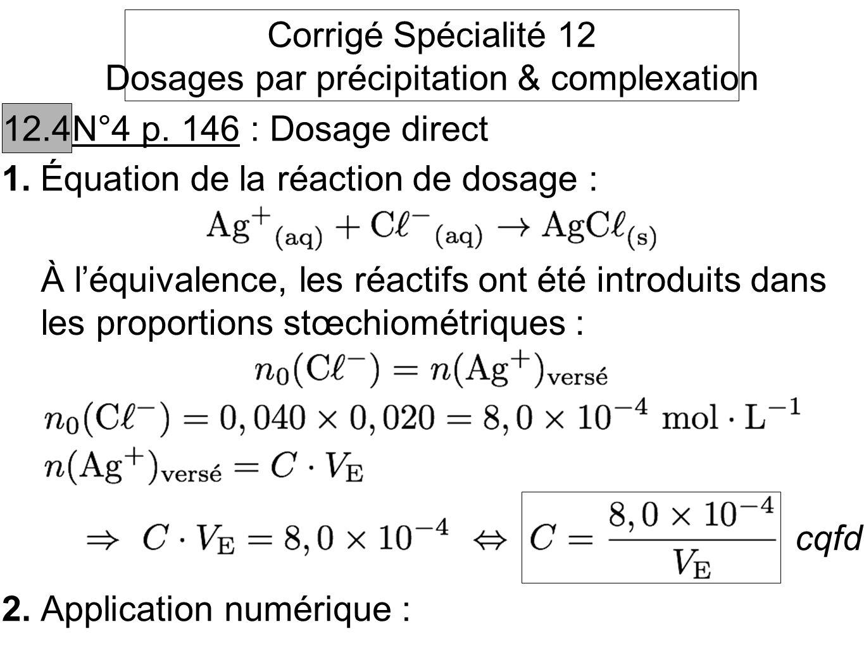 Corrigé Spécialité 12 Dosages par précipitation & complexation 12.4 N°4 p. 146 : Dosage direct 1.Équation de la réaction de dosage : À léquivalence, l