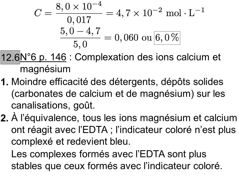 1. 12.6 N°6 p. 146 : Complexation des ions calcium et magnésium Moindre efficacité des détergents, dépôts solides (carbonates de calcium et de magnési