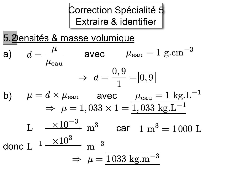 Correction Spécialité 5 Extraire & identifier 5.2 Densités & masse volumique a) avec b)avec car donc