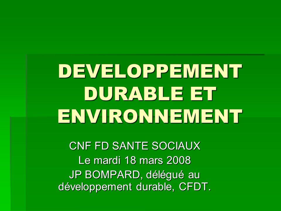 DEVELOPPEMENT DURABLE ET ENVIRONNEMENT CNF FD SANTE SOCIAUX Le mardi 18 mars 2008 JP BOMPARD, délégué au développement durable, CFDT.