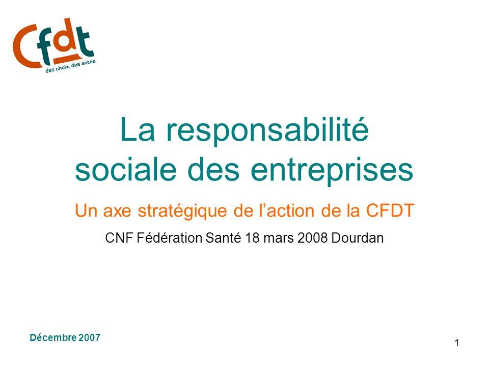 1 La responsabilité sociale des entreprises Un axe stratégique de laction de la CFDT CNF Fédération Santé 18 mars 2008 Dourdan Décembre 2007