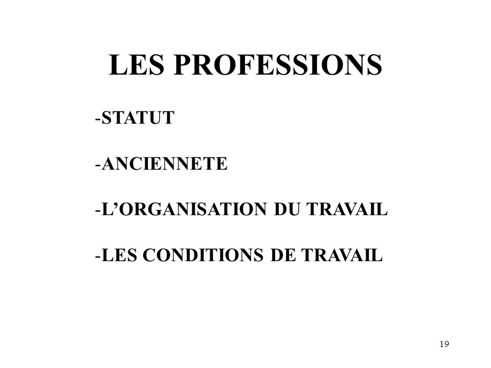 19 LES PROFESSIONS -STATUT -ANCIENNETE -LORGANISATION DU TRAVAIL -LES CONDITIONS DE TRAVAIL