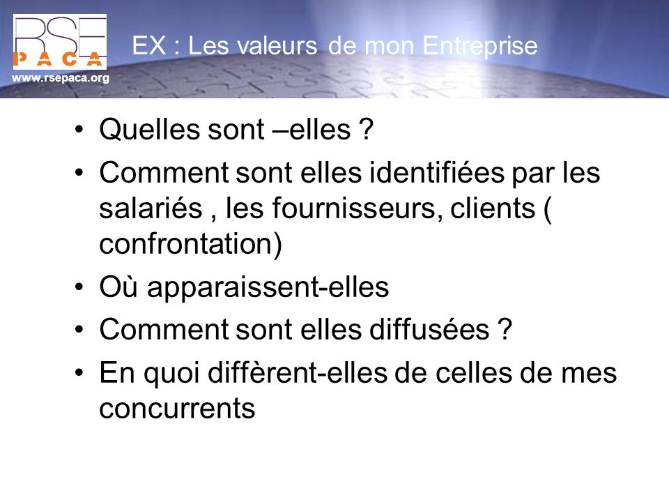 www.rsepaca.org EX : Les valeurs de mon Entreprise Quelles sont –elles ? Comment sont elles identifiées par les salariés, les fournisseurs, clients (