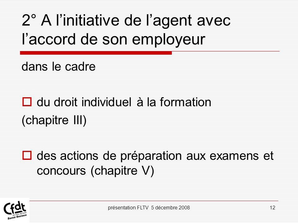 présentation FLTV 5 décembre 200812 2° A linitiative de lagent avec laccord de son employeur dans le cadre du droit individuel à la formation (chapitr