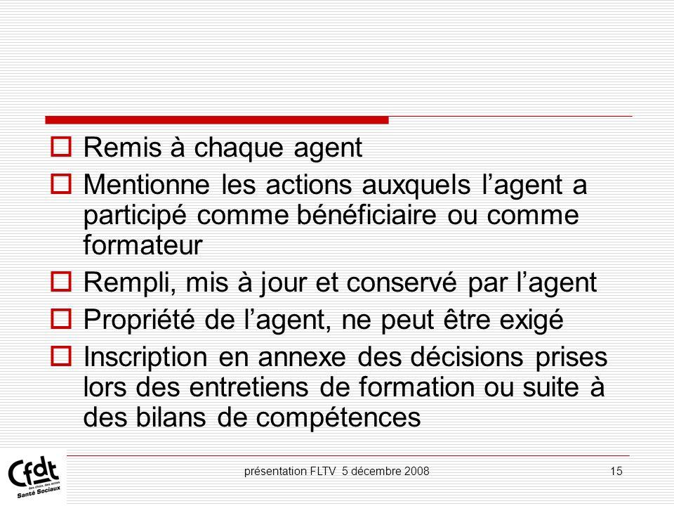 présentation FLTV 5 décembre 200815 Remis à chaque agent Mentionne les actions auxquels lagent a participé comme bénéficiaire ou comme formateur Rempl