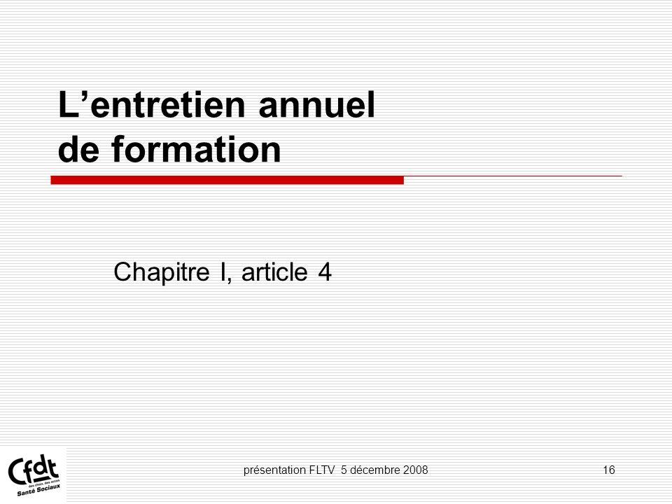 présentation FLTV 5 décembre 200816 Lentretien annuel de formation Chapitre I, article 4