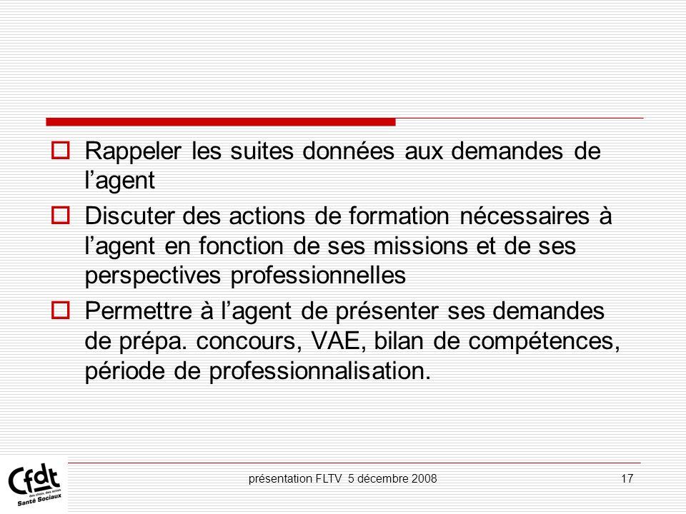 présentation FLTV 5 décembre 200817 Rappeler les suites données aux demandes de lagent Discuter des actions de formation nécessaires à lagent en fonct