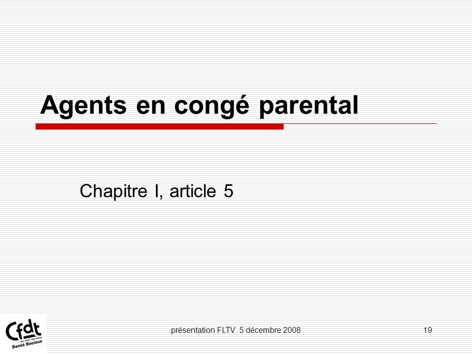 présentation FLTV 5 décembre 200819 Agents en congé parental Chapitre I, article 5