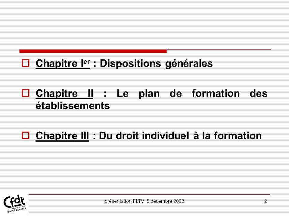 présentation FLTV 5 décembre 200813 A linitiative de lagent dans le cadre des actions de formation en vue du bilan de compétences ou de la VAE (chapitre VI) des actions de formation choisies par les agents en vue de leur formation personnelle : disponibilité, CFP (chapitre VII)