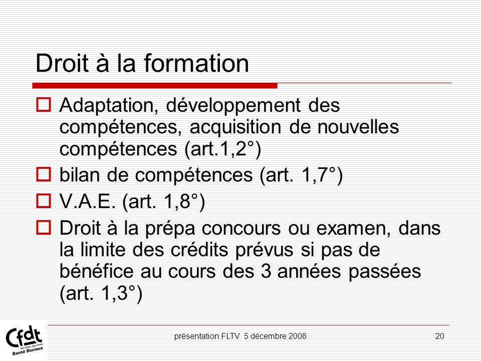 présentation FLTV 5 décembre 200820 Droit à la formation Adaptation, développement des compétences, acquisition de nouvelles compétences (art.1,2°) bi