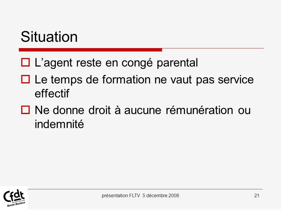 présentation FLTV 5 décembre 200821 Situation Lagent reste en congé parental Le temps de formation ne vaut pas service effectif Ne donne droit à aucun