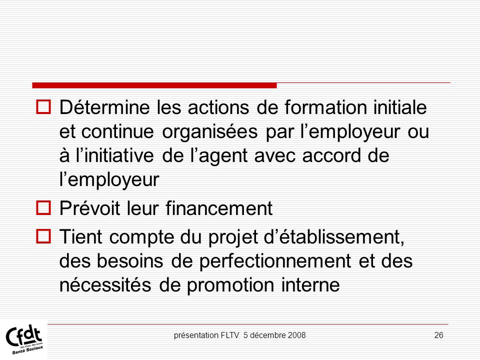 présentation FLTV 5 décembre 200826 Détermine les actions de formation initiale et continue organisées par lemployeur ou à linitiative de lagent avec