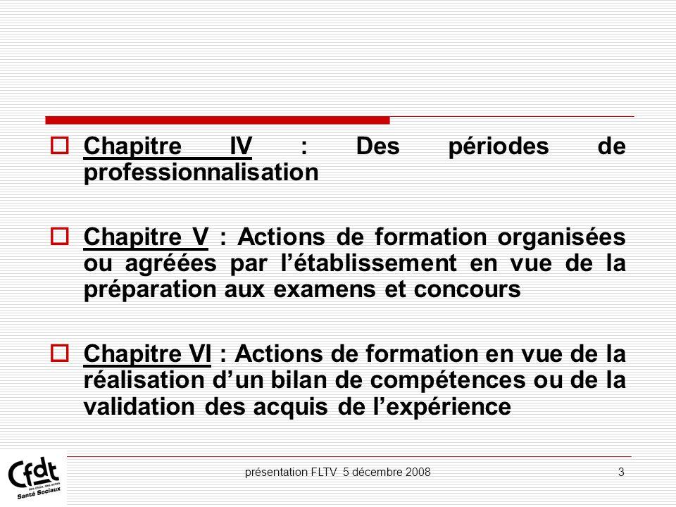 présentation FLTV 5 décembre 20083 Chapitre IV : Des périodes de professionnalisation Chapitre V : Actions de formation organisées ou agréées par léta