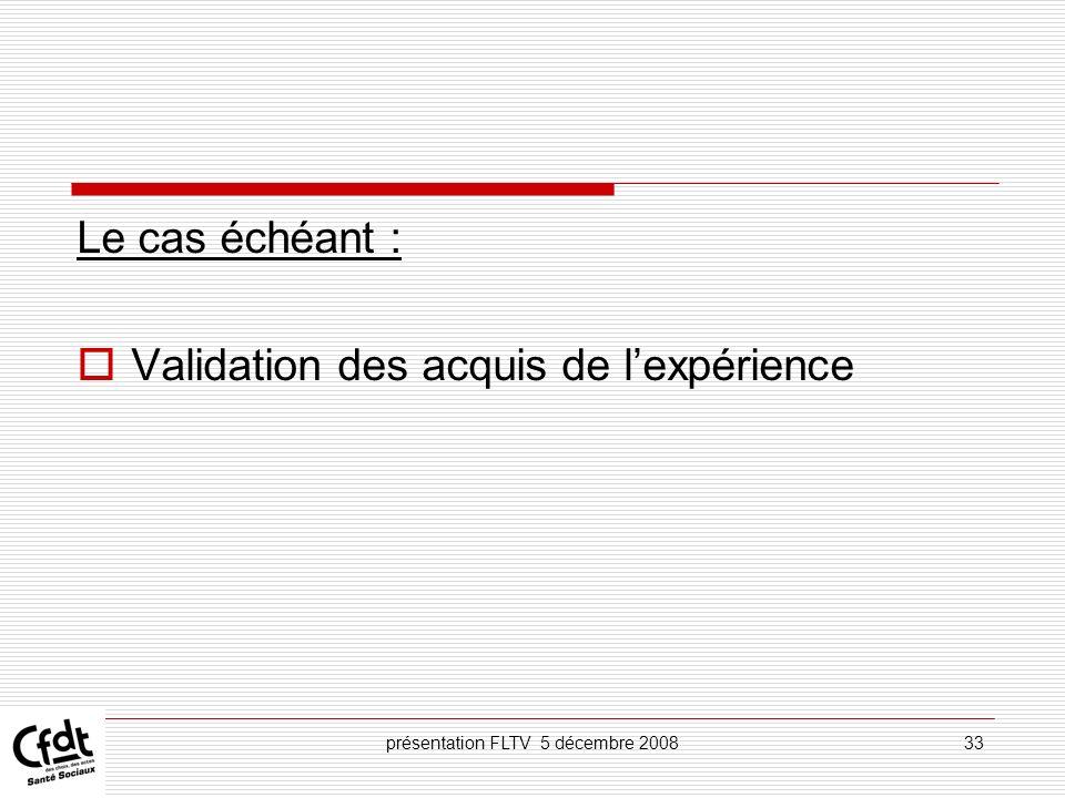 présentation FLTV 5 décembre 200833 Le cas échéant : Validation des acquis de lexpérience