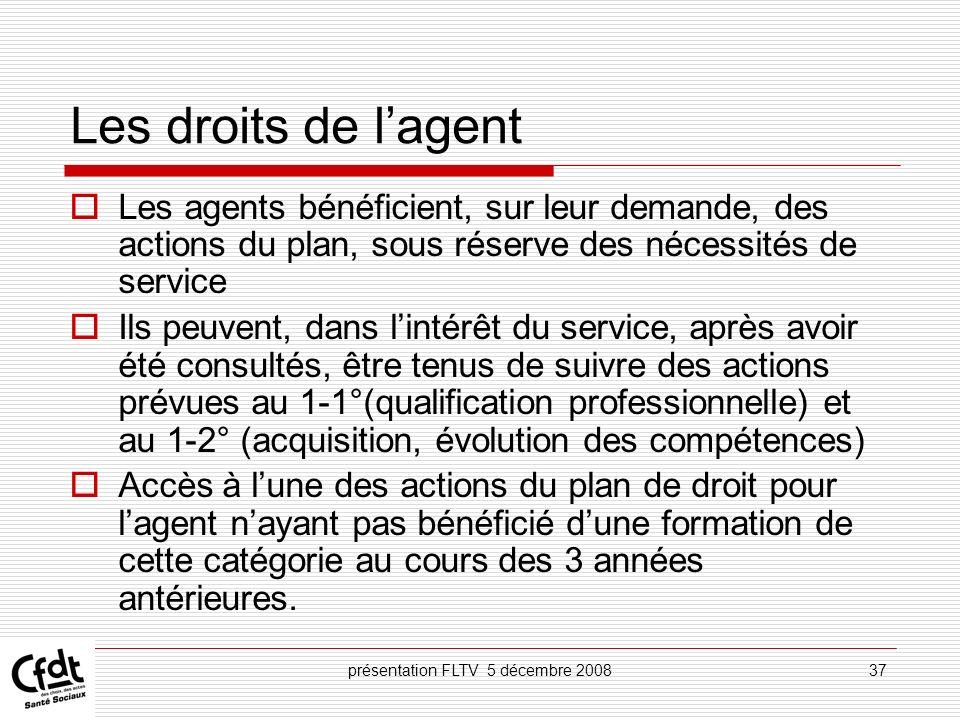 présentation FLTV 5 décembre 200837 Les droits de lagent Les agents bénéficient, sur leur demande, des actions du plan, sous réserve des nécessités de