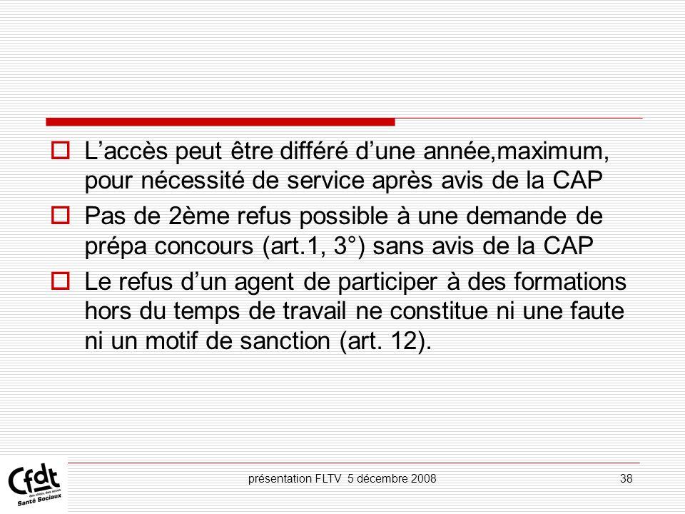 présentation FLTV 5 décembre 200838 Laccès peut être différé dune année,maximum, pour nécessité de service après avis de la CAP Pas de 2ème refus poss