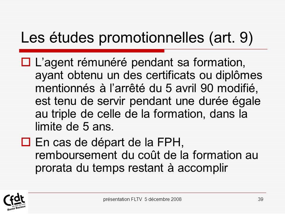 présentation FLTV 5 décembre 200839 Les études promotionnelles (art. 9) Lagent rémunéré pendant sa formation, ayant obtenu un des certificats ou diplô