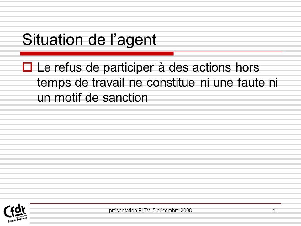 présentation FLTV 5 décembre 200841 Situation de lagent Le refus de participer à des actions hors temps de travail ne constitue ni une faute ni un mot