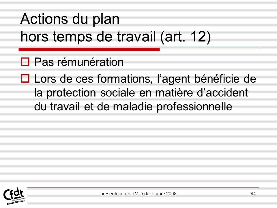 présentation FLTV 5 décembre 200844 Actions du plan hors temps de travail (art. 12) Pas rémunération Lors de ces formations, lagent bénéficie de la pr