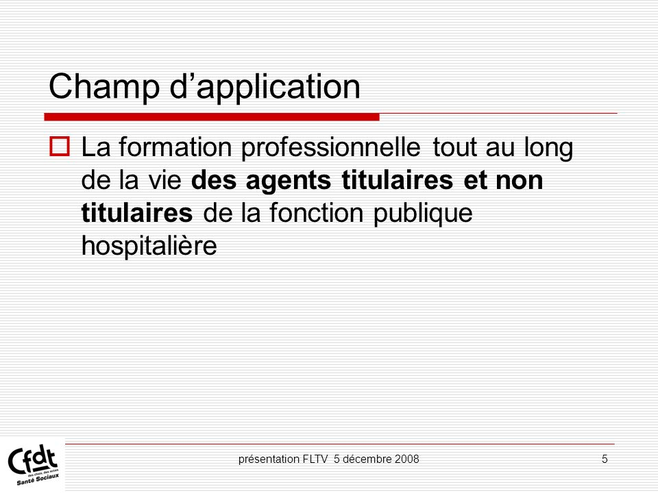présentation FLTV 5 décembre 20085 Champ dapplication La formation professionnelle tout au long de la vie des agents titulaires et non titulaires de l