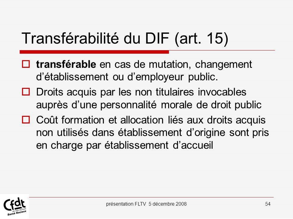présentation FLTV 5 décembre 200854 Transférabilité du DIF (art. 15) transférable en cas de mutation, changement détablissement ou demployeur public.