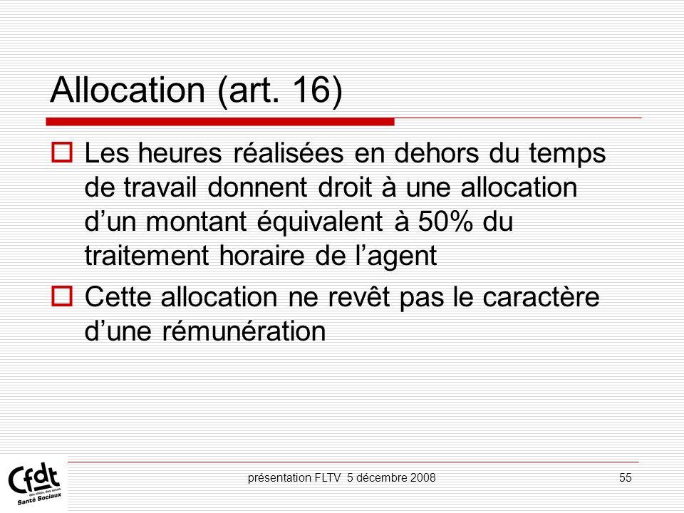 présentation FLTV 5 décembre 200855 Allocation (art. 16) Les heures réalisées en dehors du temps de travail donnent droit à une allocation dun montant