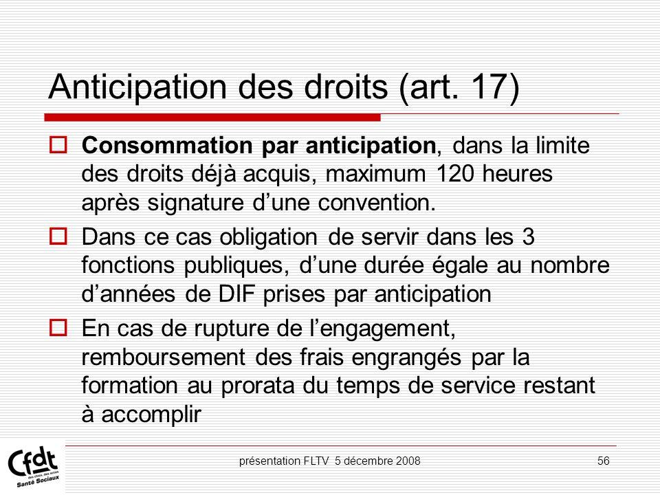 présentation FLTV 5 décembre 200856 Anticipation des droits (art. 17) Consommation par anticipation, dans la limite des droits déjà acquis, maximum 12