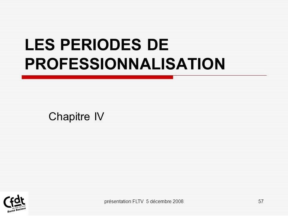 présentation FLTV 5 décembre 200857 LES PERIODES DE PROFESSIONNALISATION Chapitre IV