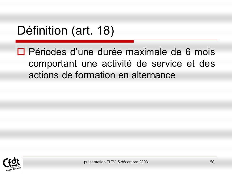 présentation FLTV 5 décembre 200858 Définition (art. 18) Périodes dune durée maximale de 6 mois comportant une activité de service et des actions de f