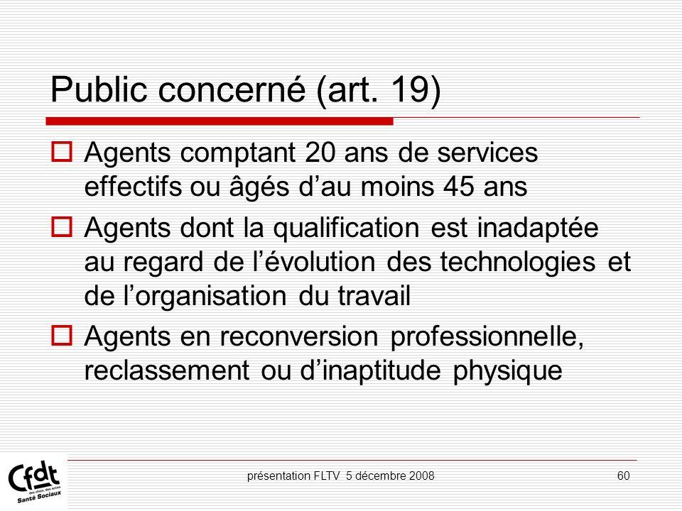 présentation FLTV 5 décembre 200860 Public concerné (art. 19) Agents comptant 20 ans de services effectifs ou âgés dau moins 45 ans Agents dont la qua