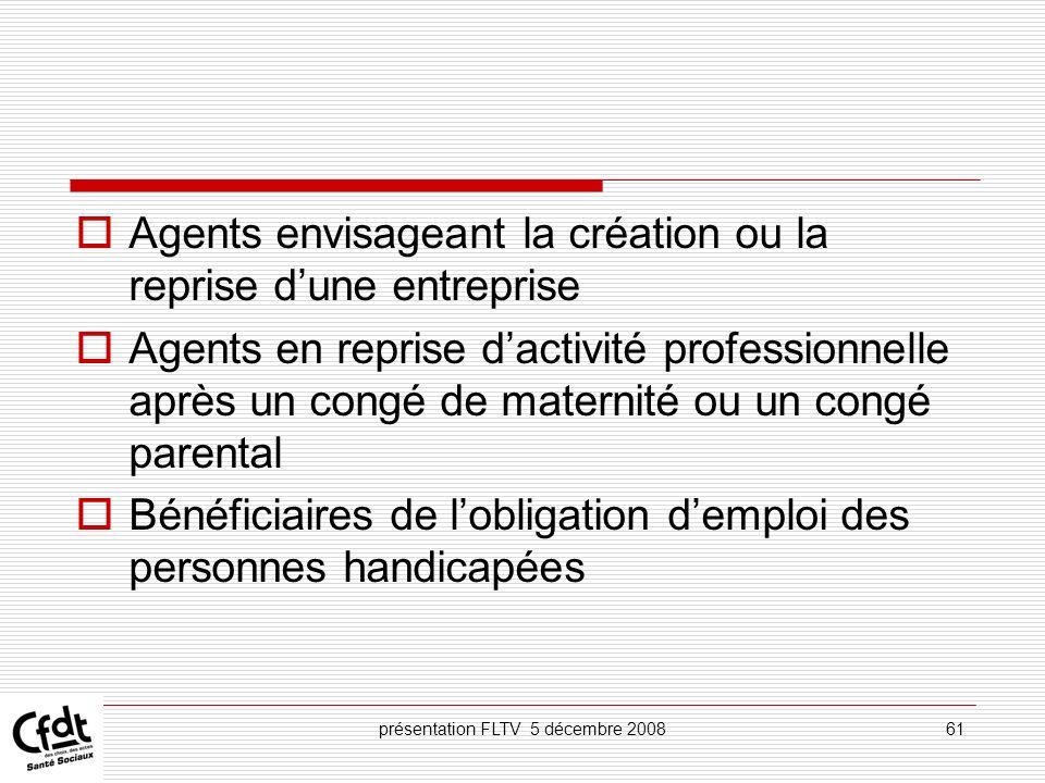 présentation FLTV 5 décembre 200861 Agents envisageant la création ou la reprise dune entreprise Agents en reprise dactivité professionnelle après un