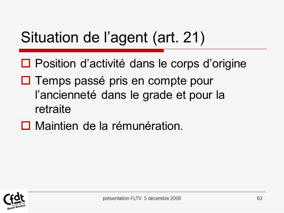 présentation FLTV 5 décembre 200863 Situation de lagent (art. 21) Position dactivité dans le corps dorigine Temps passé pris en compte pour lanciennet