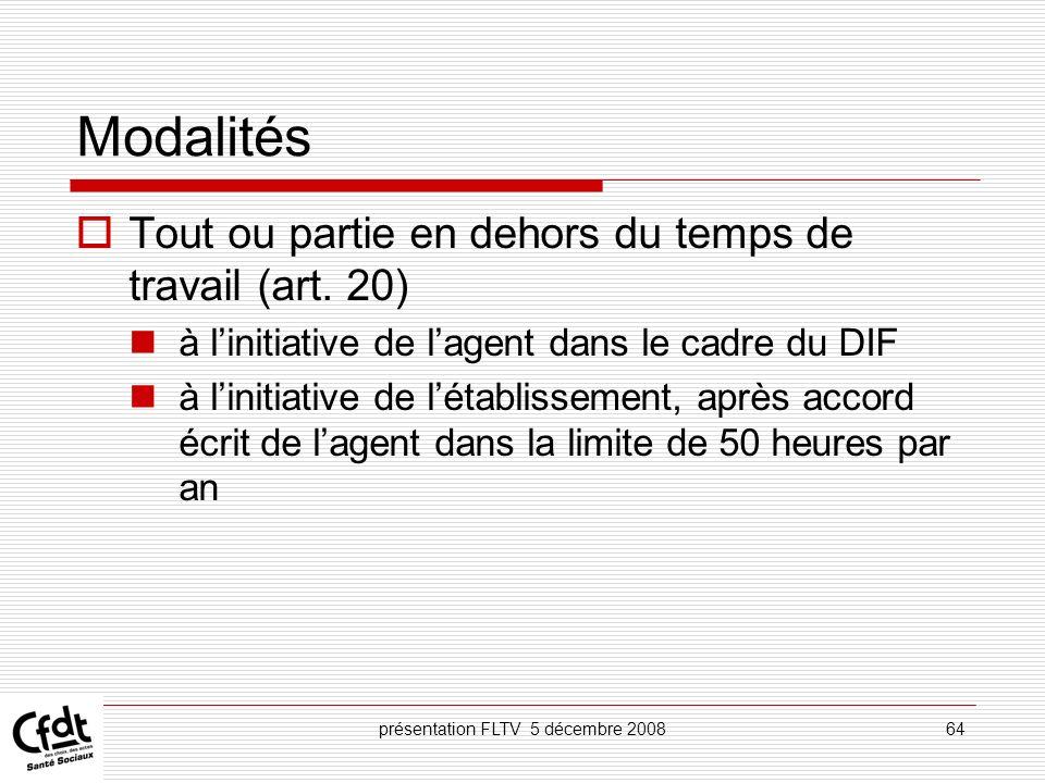 présentation FLTV 5 décembre 200864 Modalités Tout ou partie en dehors du temps de travail (art. 20) à linitiative de lagent dans le cadre du DIF à li