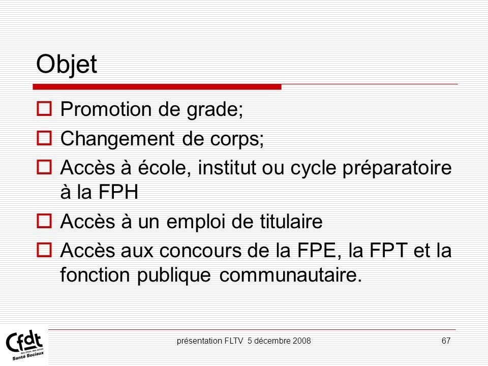 présentation FLTV 5 décembre 200867 Objet Promotion de grade; Changement de corps; Accès à école, institut ou cycle préparatoire à la FPH Accès à un e