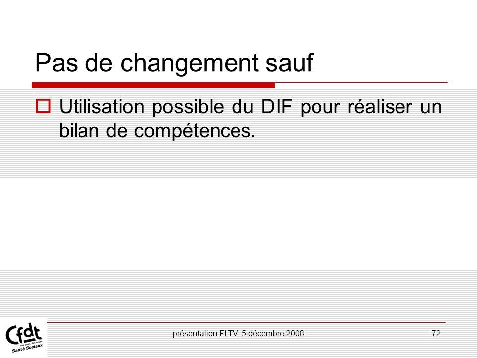 présentation FLTV 5 décembre 200872 Pas de changement sauf Utilisation possible du DIF pour réaliser un bilan de compétences.