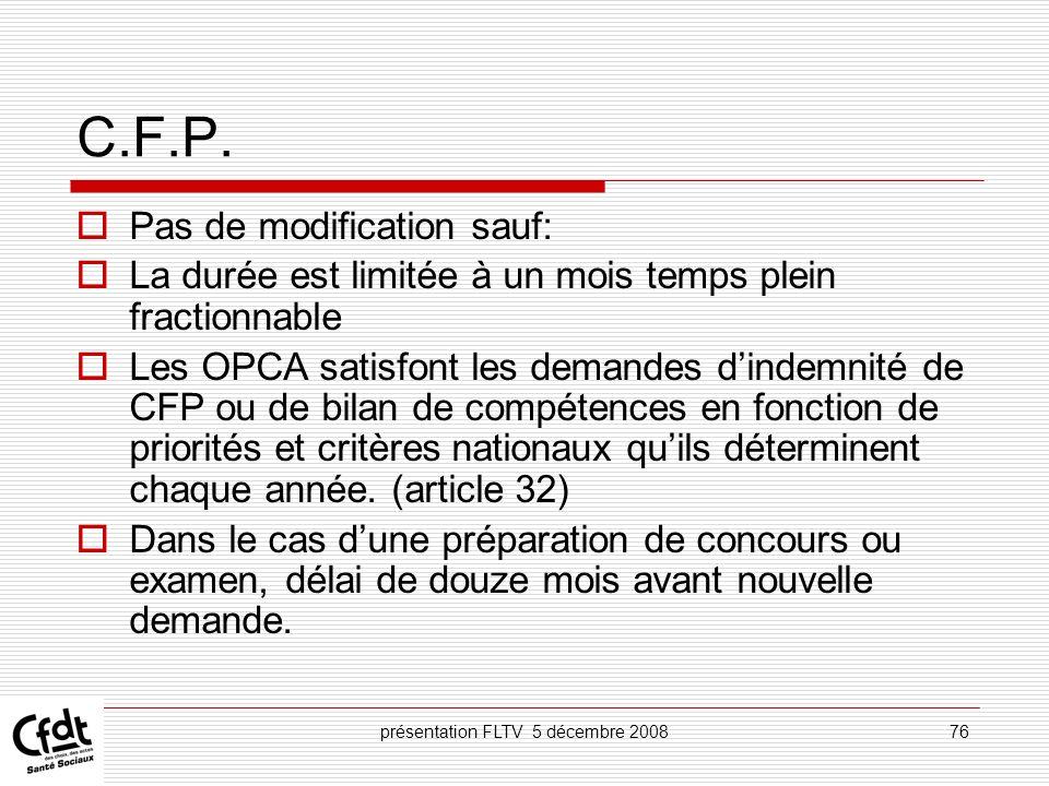 présentation FLTV 5 décembre 200876 C.F.P. Pas de modification sauf: La durée est limitée à un mois temps plein fractionnable Les OPCA satisfont les d