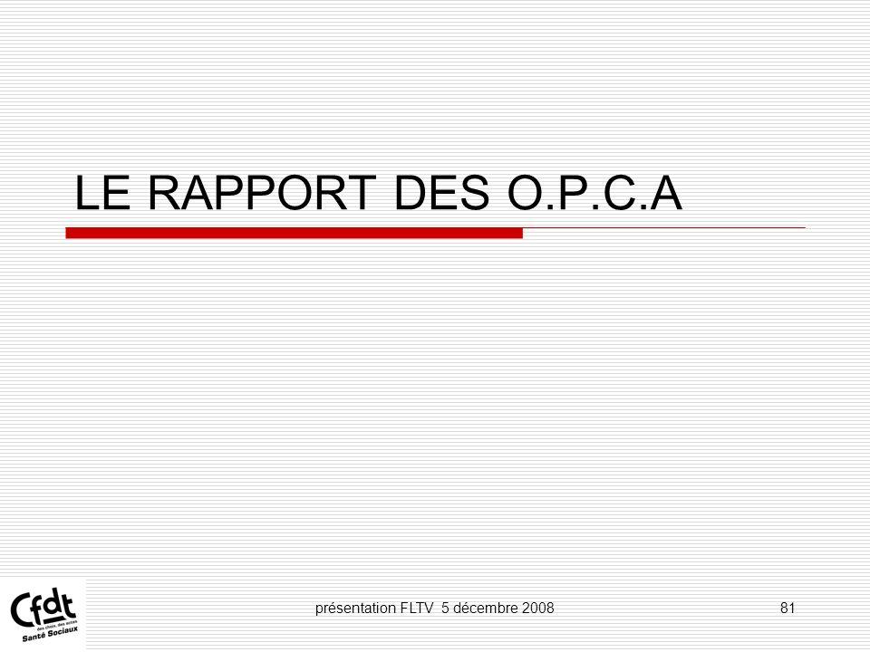 présentation FLTV 5 décembre 200881 LE RAPPORT DES O.P.C.A