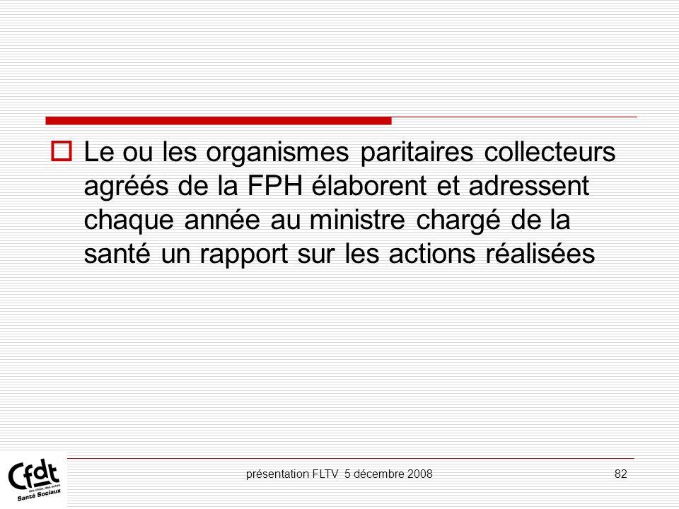présentation FLTV 5 décembre 200882 Le ou les organismes paritaires collecteurs agréés de la FPH élaborent et adressent chaque année au ministre charg