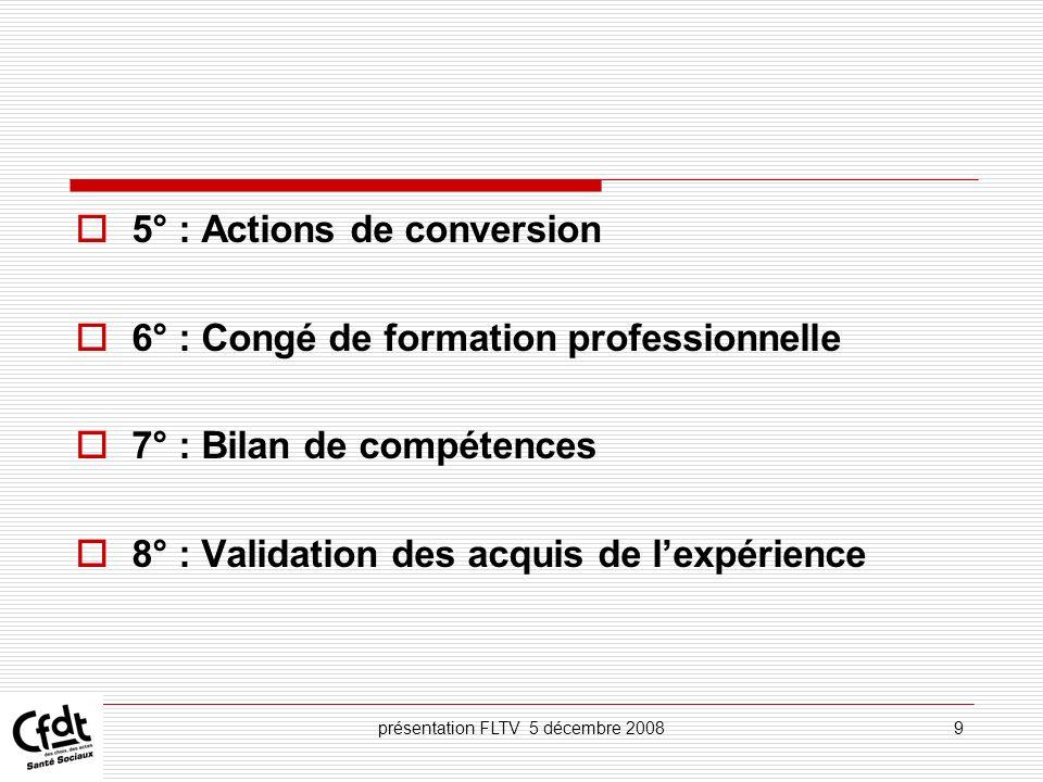 présentation FLTV 5 décembre 200820 Droit à la formation Adaptation, développement des compétences, acquisition de nouvelles compétences (art.1,2°) bilan de compétences (art.