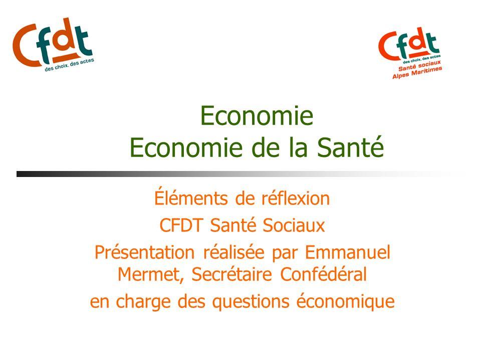 Economie Economie de la Santé Éléments de réflexion CFDT Santé Sociaux Présentation réalisée par Emmanuel Mermet, Secrétaire Confédéral en charge des